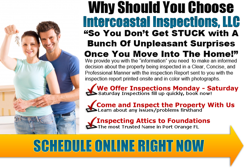 Why should you choose InterCoastal Inspections? So you don't get stuck with a bunch of unpleasant surprises once you move into the home. We provide you with the information you need to make an informed buying decision. This is done in a clear, concise and professional manner with the inspection report email the evening of the inspection and includes color photographs. Call Intercoastal Inspections, LLC Today (386) 868-8375 or Click To Schedule Online 24/7 Right From Our Website www.intercoastalinspections.com